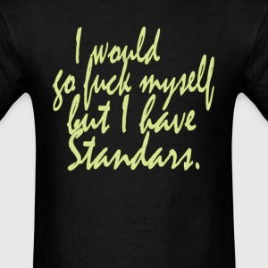 I would go fuck myself but i have standards - Men's T-Shirt