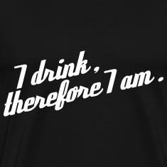 I drink, therefore I am T-Shirts