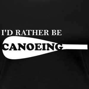 I'd Rather Be Canoeing - Women's Premium T-Shirt