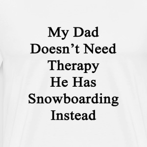 my_dad_doesnt_need_therapy_he_has_snowbo T-Shirts - Men's Premium T-Shirt