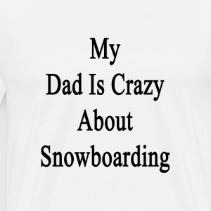 my_dad_is_crazy_about_snowboarding T-Shirts - Men's Premium T-Shirt