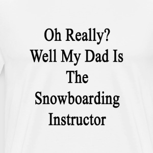 oh_really_well_my_dad_is_the_snowboardin T-Shirts - Men's Premium T-Shirt