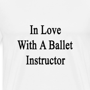 in_love_with_a_ballet_instructor T-Shirts - Men's Premium T-Shirt