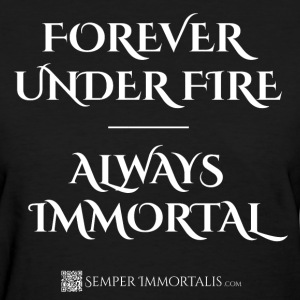 Women's Forever Under Fire - Always Immortal shirt - Women's T-Shirt