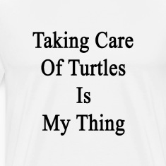 taking_care_of_turtles_is_my_thing T-Shirts