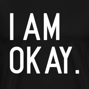 I am Okay FUNNY T-Shirts - Men's Premium T-Shirt