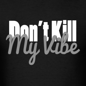 dont kill my vibe T-Shirts - Men's T-Shirt