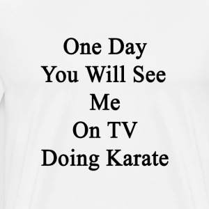 one_day_you_will_see_me_on_tv_doing_kara T-Shirts - Men's Premium T-Shirt