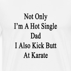 not_only_im_a_hot_single_dad_i_also_kick T-Shirts