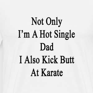 not_only_im_a_hot_single_dad_i_also_kick T-Shirts - Men's Premium T-Shirt