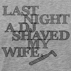 Last Night A DJ Shaved My Wife - black T-Shirts