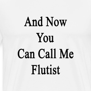 and_now_you_can_call_me_flutist T-Shirts - Men's Premium T-Shirt
