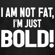 Not Fat, Just Bold T-Shirts