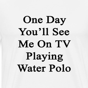 one_day_youll_see_me_on_tv_playing_water T-Shirts - Men's Premium T-Shirt