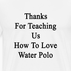 thanks_for_teaching_us_how_to_love_water T-Shirts
