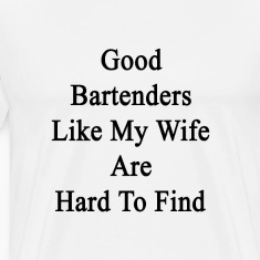 good_bartenders_like_my_wife_are_hard_to T-Shirts