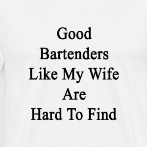 good_bartenders_like_my_wife_are_hard_to T-Shirts - Men's Premium T-Shirt