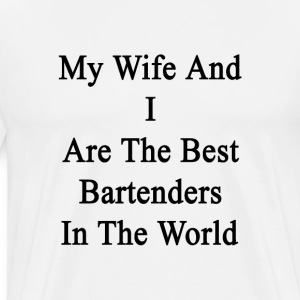 my_wife_and_i_are_the_best_bartenders_in T-Shirts - Men's Premium T-Shirt