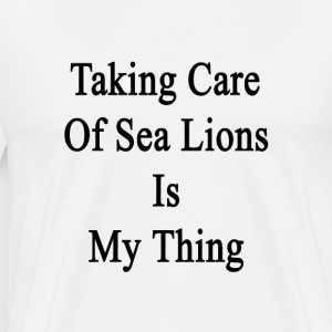 taking_care_of_sea_lions_is_my_thing T-Shirts - Men's Premium T-Shirt
