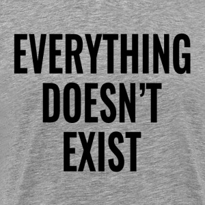 Everything Doesn't Exist T-Shirts - Men's Premium T-Shirt
