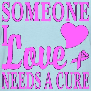 Someone I Love Needs A Cure For Cancer - Women's T-Shirt
