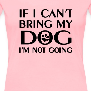 If i can't bring my dog - Women's Premium T-Shirt