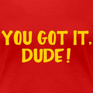 You Got It Dude Women's T-Shirts - Women's Premium T-Shirt