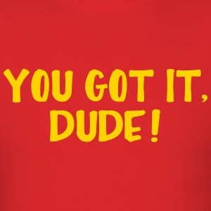 You Got It Dude T-Shirts - Men's T-Shirt