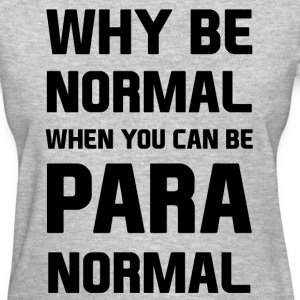 Why be normal when you can be paranormal - Women's T-Shirt