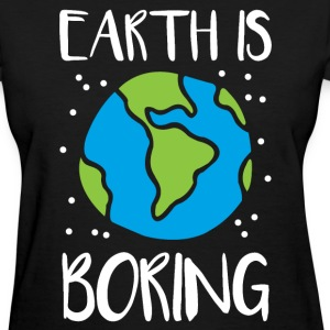 Earth is boring - Women's T-Shirt