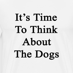 its_time_to_think_about_the_dogs T-Shirts - Men's Premium T-Shirt