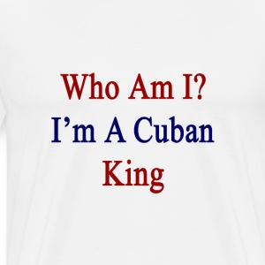 who_am_i_im_a_cuban_king T-Shirts - Men's Premium T-Shirt