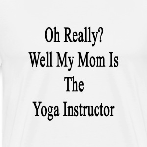 oh_really_well_my_mom_is_the_yoga_instru T-Shirts - Men's Premium T-Shirt