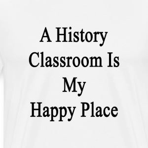 a_history_classroom_is_my_happy_place T-Shirts - Men's Premium T-Shirt