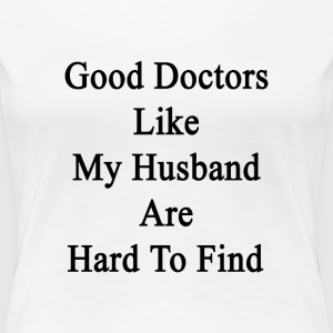 good_doctors_like_my_husband_are_hard_to Women's T-Shirts - Women's Premium T-Shirt