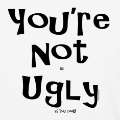 You're Not as UGLY as YOU look! T-Shirts