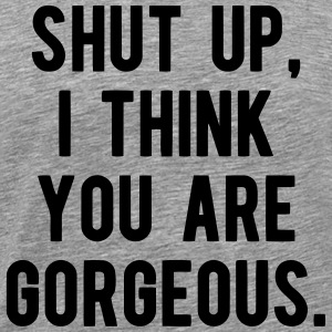 SHUT UP - I THINK YOU ARE GORGEOUS T-Shirts - Men's Premium T-Shirt