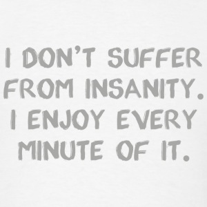 I Don't Suffer From Insanity - Men's T-Shirt