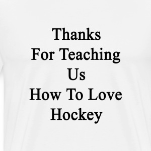 thanks_for_teaching_us_how_to_love_hocke T-Shirts - Men's Premium T-Shirt