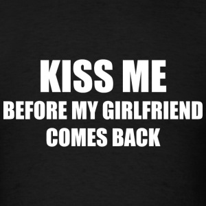 Kiss Me Before My Girlfriend Comes Back - Men's T-Shirt