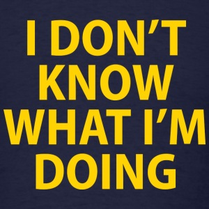 I Don't Know What I'm Doing - Men's T-Shirt