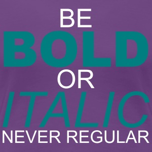 Be Bold or Italic Never Regular - Women's Premium T-Shirt