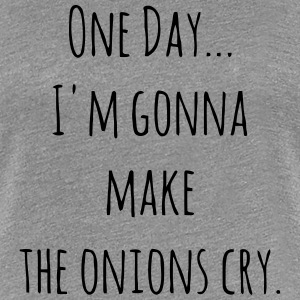 ONE DAY - I'M GONNA MAKE THE ONIONS CRY. Women's T-Shirts - Women's Premium T-Shirt