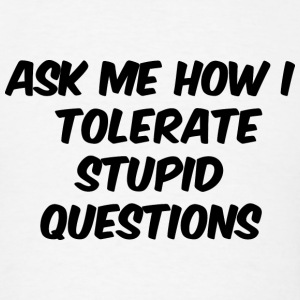 Ask Me How I Tolerate Stupid Questions - Men's T-Shirt