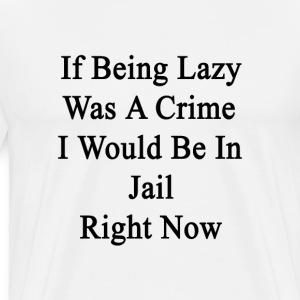 if_being_lazy_was_a_crime_i_would_be_in_ T-Shirts - Men's Premium T-Shirt