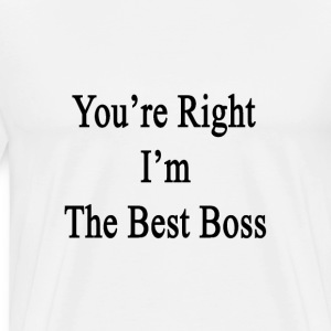 youre_right_im_the_best_boss T-Shirts - Men's Premium T-Shirt