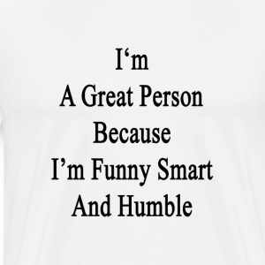 im_a_great_person_because_im_funny_smart T-Shirts - Men's Premium T-Shirt