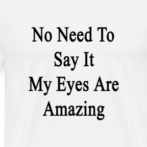 no_need_to_say_it_my_eyes_are_amazing T-Shirts - Men's Premium T-Shirt
