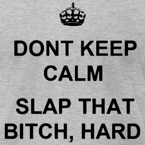 DON'T KEEP CALM - SLAP THAT BITCH, HARD! T-Shirts - Men's T-Shirt by American Apparel