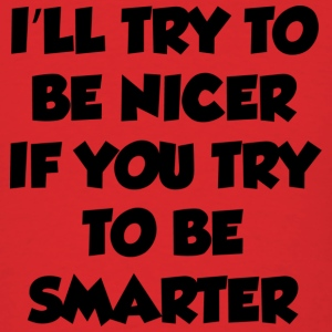 I'll Try to Be Nicer If You Try To Be Smarter - Men's T-Shirt